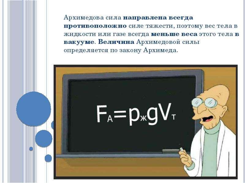 Архимедова сила направлена всегда противоположно силе тяжести, поэтому вес тела в жидкости или газе