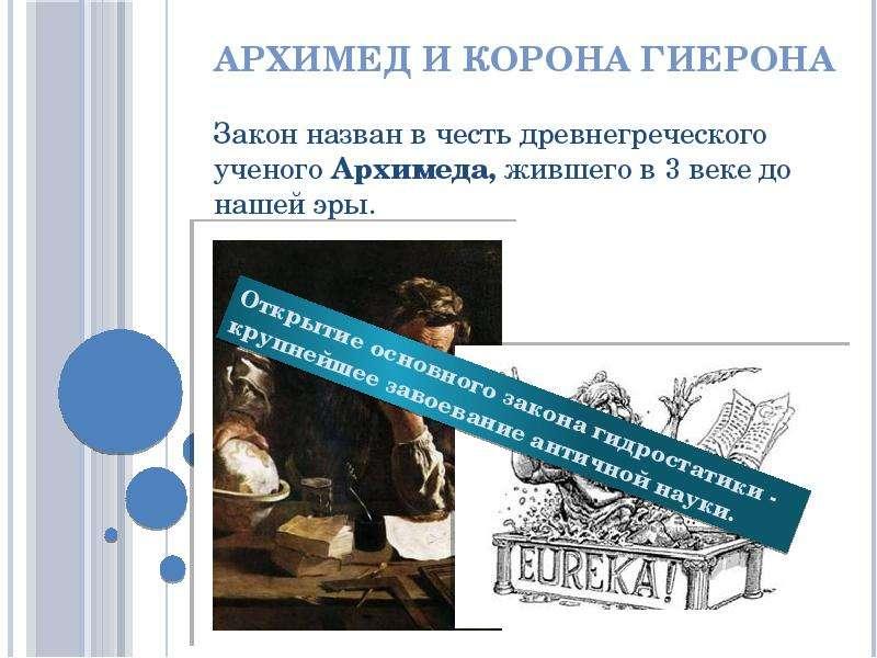 Архимед и корона Гиерона Закон назван в честь древнегреческого ученого Архимеда, жившего в 3 веке до