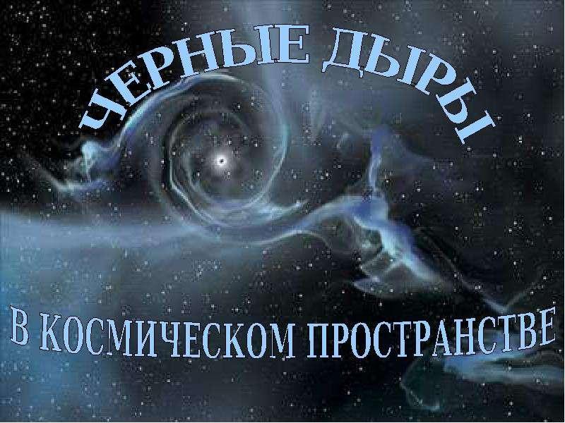 Презентация Черные дыры в космическом пространстве