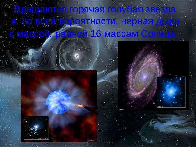 Вращаются горячая голубая звезда и, по всей вероятности, черная дыра с массой, равной 16 массам Солн