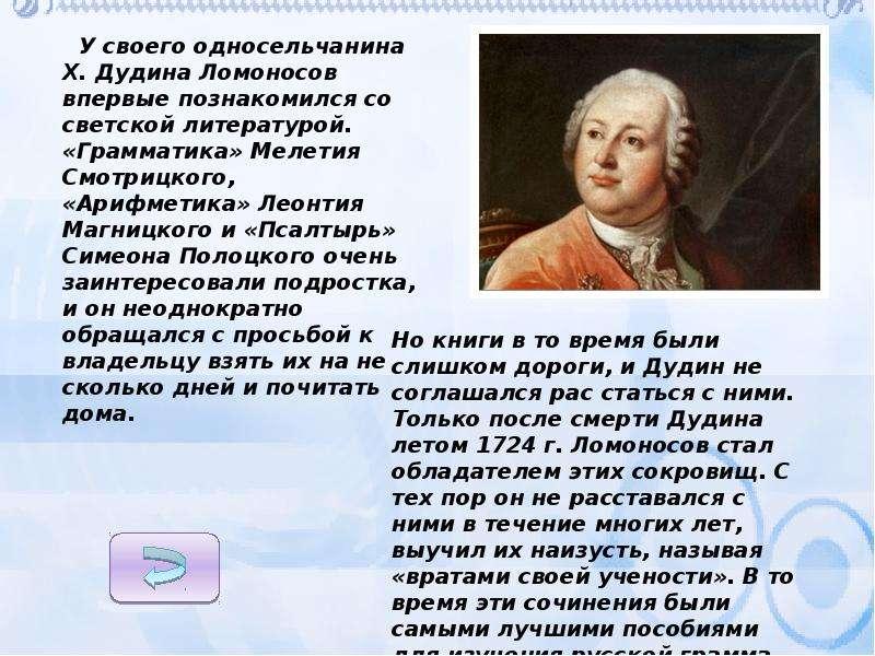 У своего односельчанина X. Дудина Ломоносов впервые познакомился со светской литературой. «Грамматик