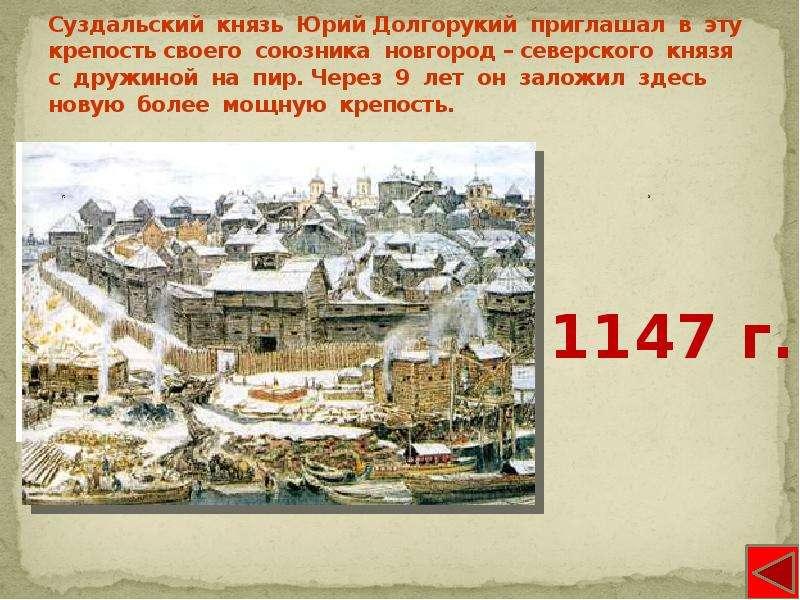 Суздальский князь Юрий Долгорукий приглашал в эту крепость своего союзника новгород – северского кня