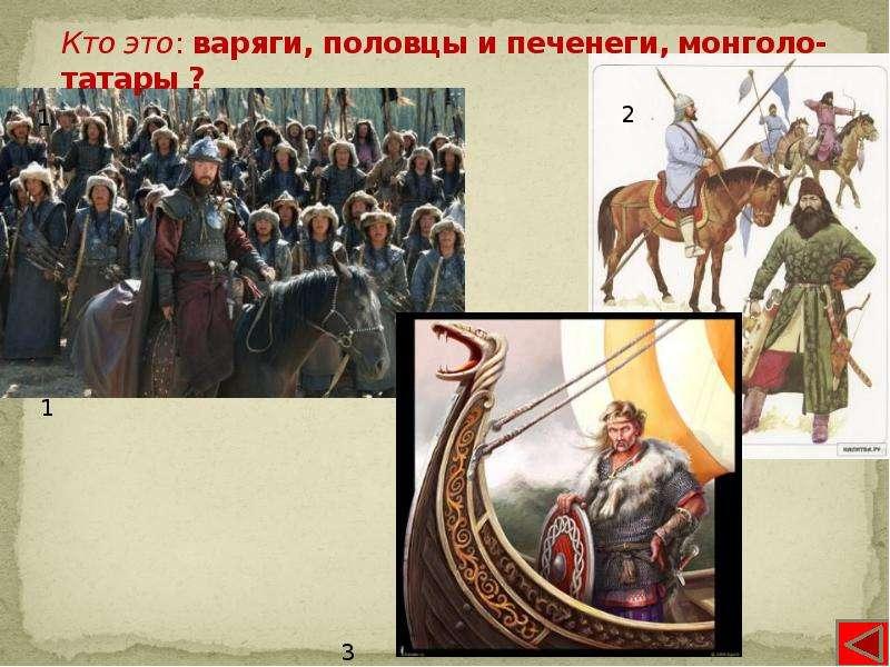Кто это: варяги, половцы и печенеги, монголо-татары ?