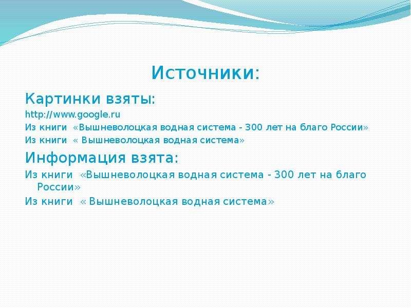 Источники: Картинки взяты: Из книги «Вышневолоцкая водная система - 300 лет на благо России» Из книг