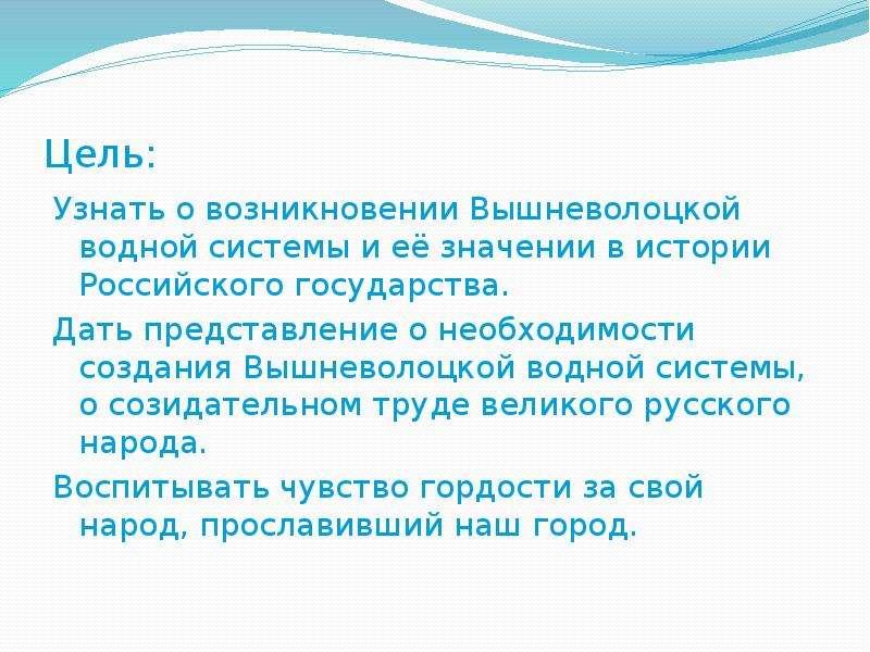Цель: Узнать о возникновении Вышневолоцкой водной системы и её значении в истории Российского госуда