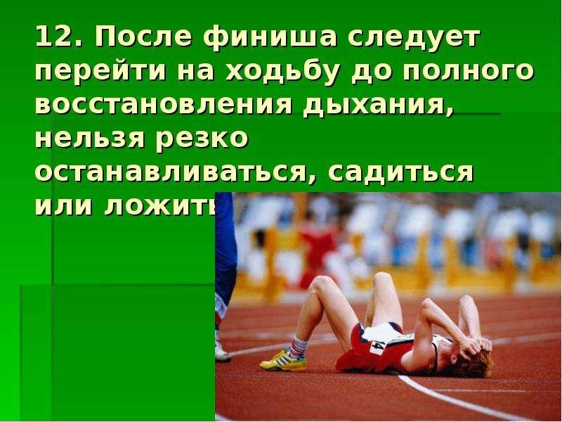 12. После финиша следует перейти на ходьбу до полного восстановления дыхания, нельзя резко останавли