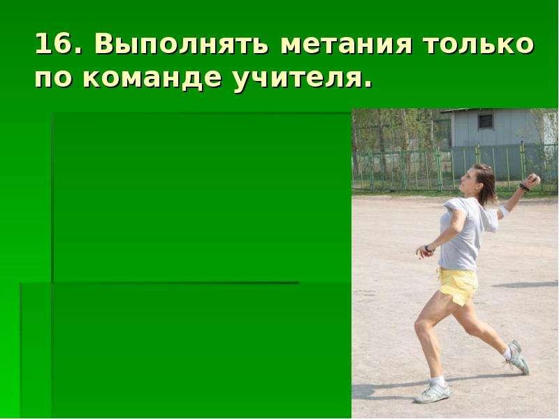16. Выполнять метания только по команде учителя.