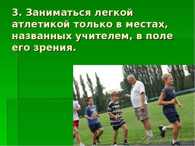 3. Заниматься легкой атлетикой только в местах, названных учителем, в поле его зрения.