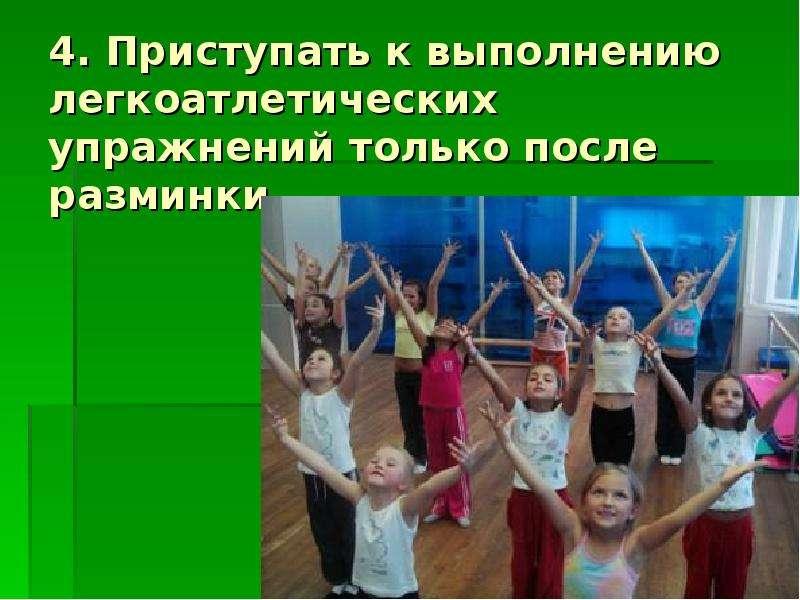 4. Приступать к выполнению легкоатлетических упражнений только после разминки.