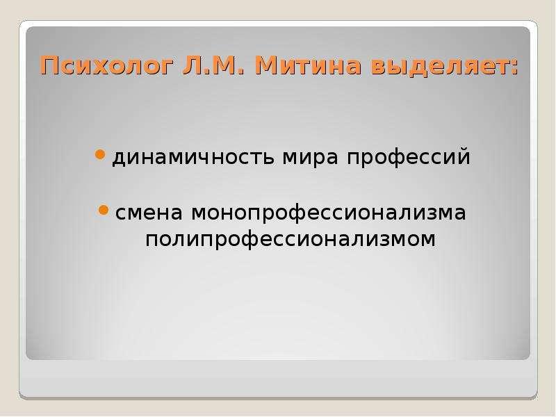 Психолог Л. М. Митина выделяет: динамичность мира профессий смена монопрофессионализма полипрофессио