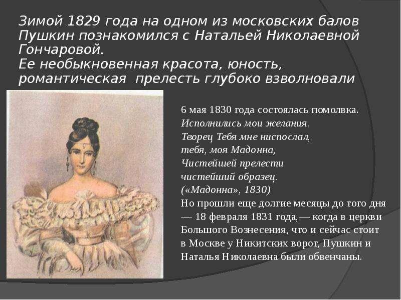 Зимой 1829 года на одном из московских балов Пушкин познакомился с Натальей Николаевной Гончаровой.