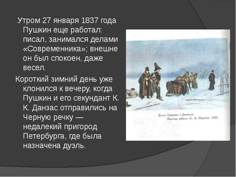 Утром 27 января 1837 года Пушкин еще работал: писал, занимался делами «Современника»; внешне он был