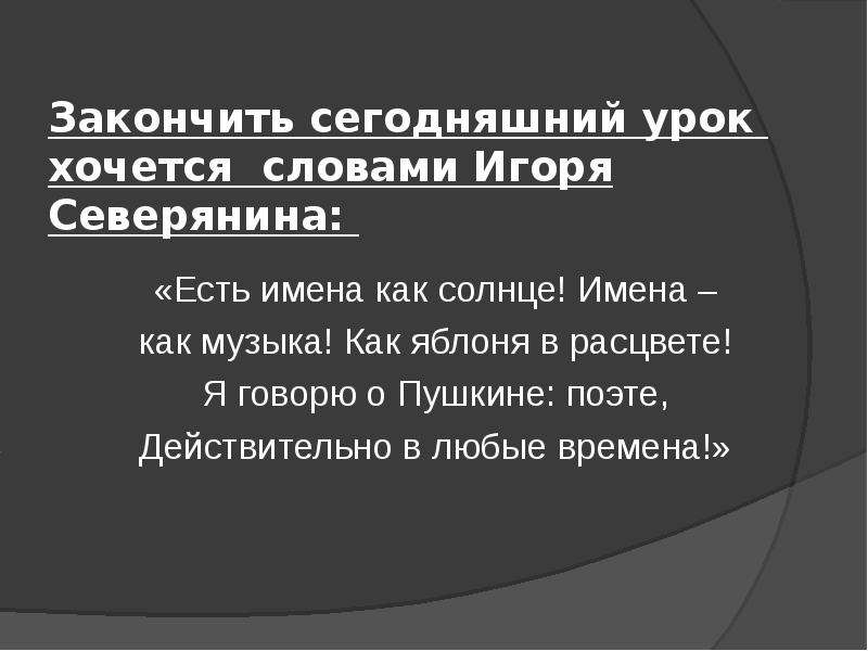 Закончить сегодняшний урок хочется словами Игоря Северянина: «Есть имена как солнце! Имена – как муз