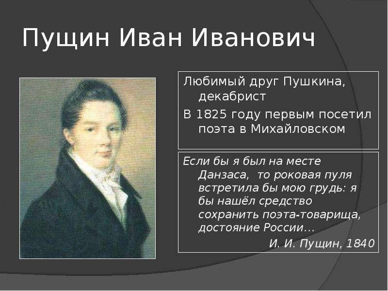 Пущин Иван Иванович Любимый друг Пушкина, декабрист В 1825 году первым посетил поэта в Михайловском