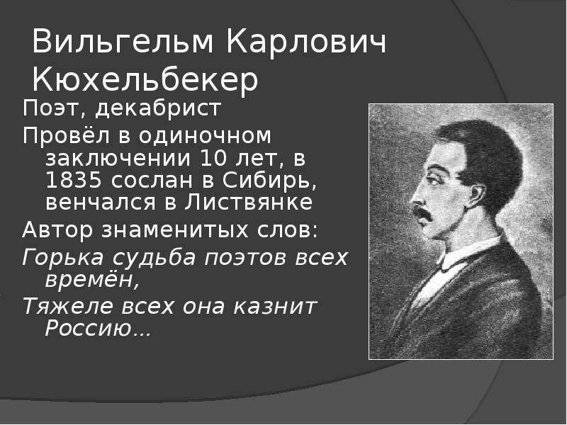 Вильгельм Карлович Кюхельбекер Поэт, декабрист Провёл в одиночном заключении 10 лет, в 1835 сослан в