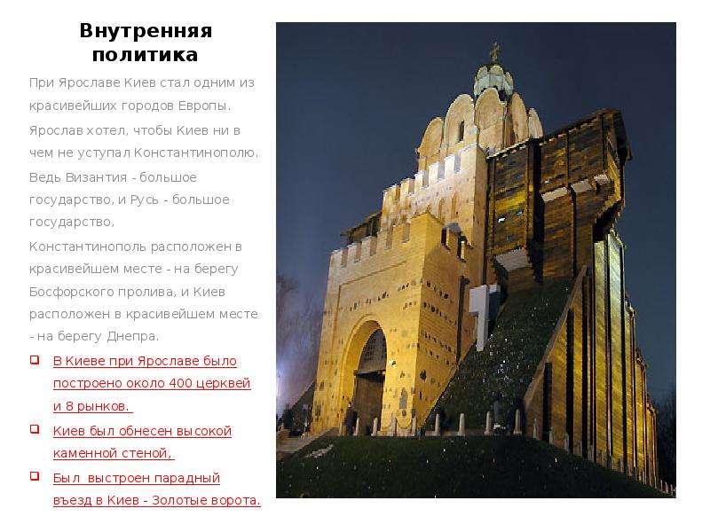 Внутренняя политика При Ярославе Киев стал одним из красивейших городов Европы. Ярослав хотел, чтобы