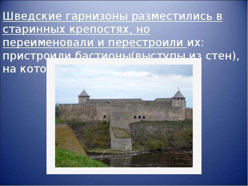 Шведские гарнизоны разместились в старинных крепостях, но переименовали и перестроили их: пристроили