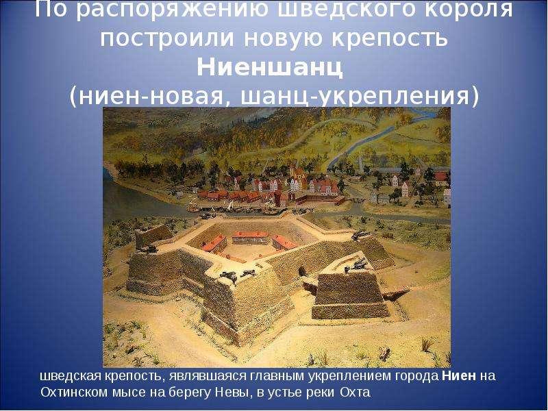 По распоряжению шведского короля построили новую крепость Ниеншанц (ниен-новая, шанц-укрепления)