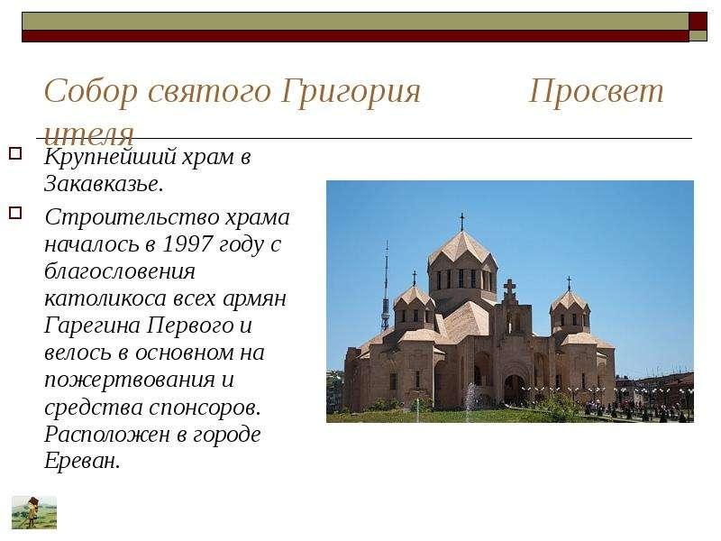 Собор святого Григория Просветителя Крупнейший храм в Закавказье. Строительство храма началось в 199