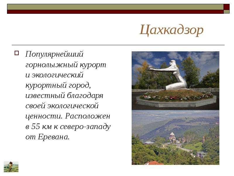 Цахкадзор Популярнейший горнолыжный курорт и экологический курортный город, известный благодаря свое