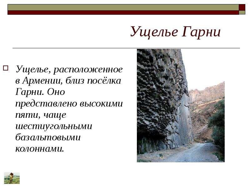 Ущелье Гарни Ущелье, расположенное в Армении, близ посёлка Гарни. Оно представлено высокими пяти, ча
