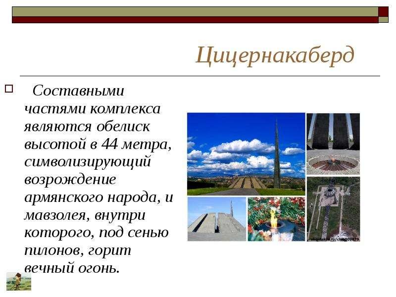 Цицернакаберд Составными частями комплекса являются обелиск высотой в 44 метра, символизирующий возр