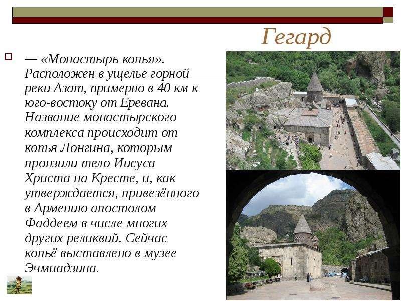 Гегард — «Монастырь копья». Расположен в ущелье горной реки Азат, примерно в 40 км к юго-востоку от