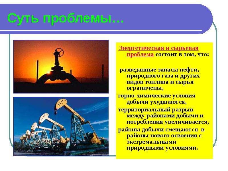 Суть проблемы… Энергетическая и сырьевая проблема состоит в том, что: разведанные запасы нефти, прир