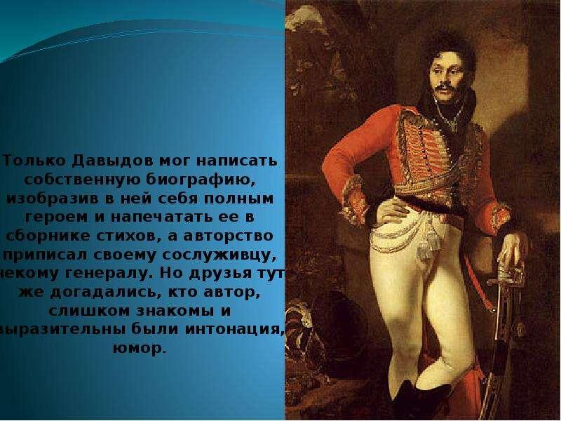Только Давыдов мог написать собственную биографию, изобразив в ней себя полным героем и напечатать е