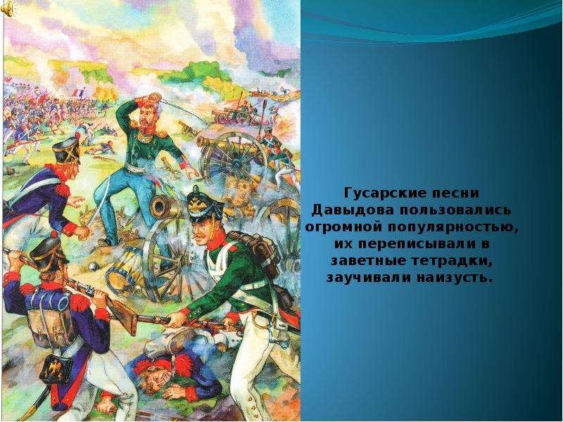 Гусарские песни Давыдова пользовались огромной популярностью, их переписывали в заветные тетрадки, з