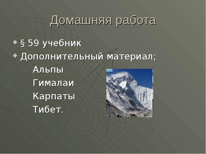 Домашняя работа § 59 учебник Дополнительный материал; Альпы Гималаи Карпаты Тибет.