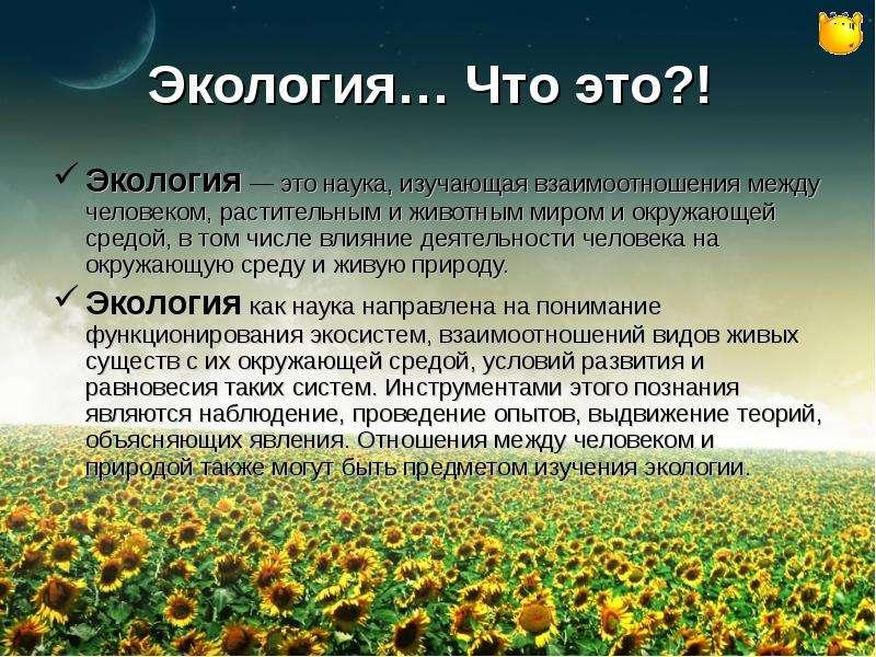 Экология… Что это?! Экология — это наука, изучающая взаимоотношения между человеком, растительным и