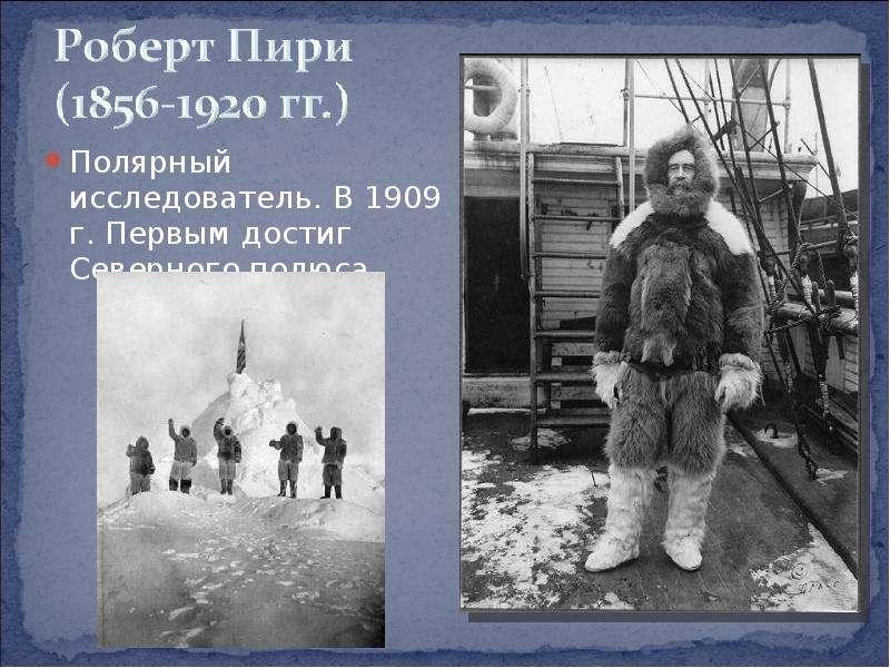 Полярный исследователь. В 1909 г. Первым достиг Северного полюса. Полярный исследователь. В 1909 г.