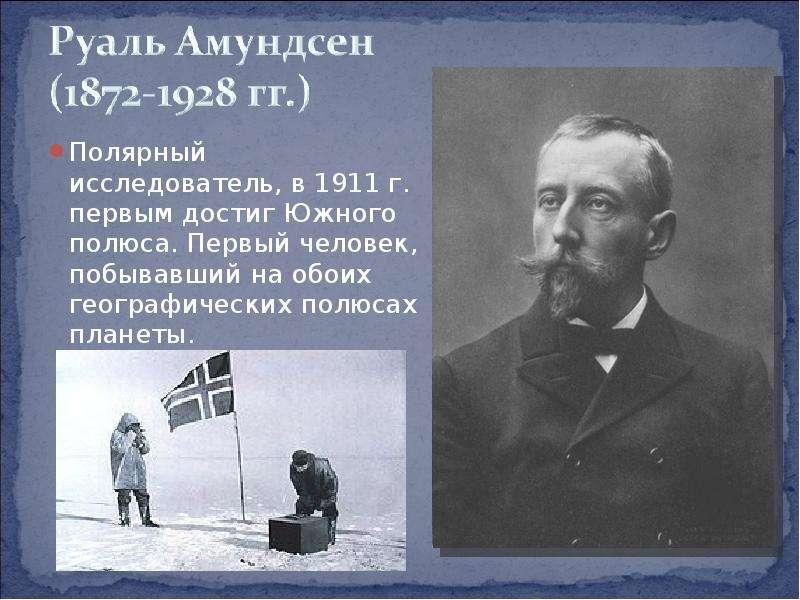 Полярный исследователь, в 1911 г. первым достиг Южного полюса. Первый человек, побывавший на обоих г