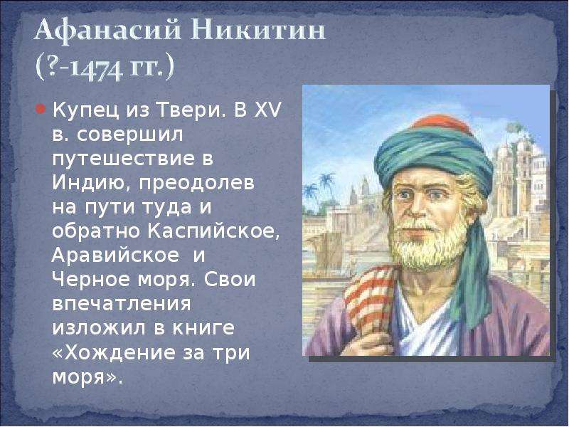 Купец из Твери. В XV в. совершил путешествие в Индию, преодолев на пути туда и обратно Каспийское, А