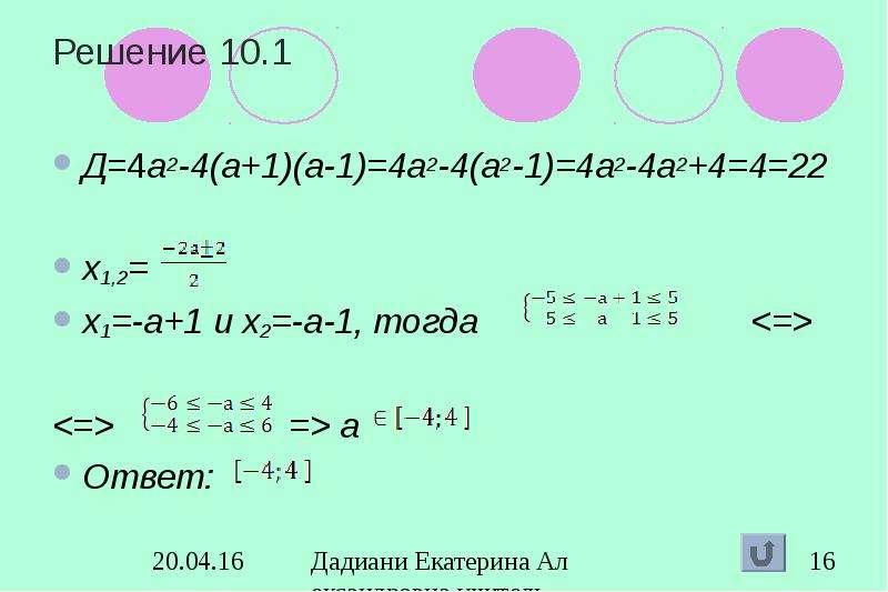Решение 10. 1 Д=4а2-4(а+1)(а-1)=4а2-4(а2-1)=4а2-4а2+4=4=22 х1,2= х1=-а+1 и х2=-а-1, тогда <=>