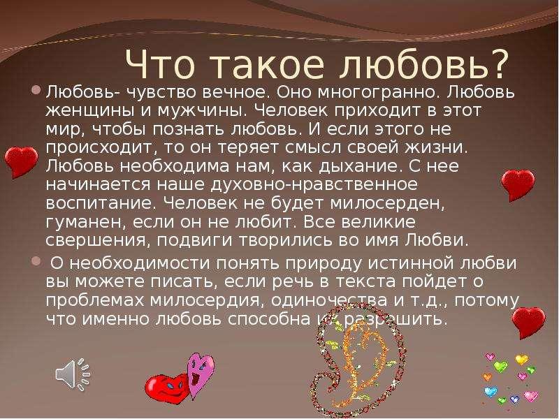 Что такое любовь? Любовь- чувство вечное. Оно многогранно. Любовь женщины и мужчины. Человек приходи