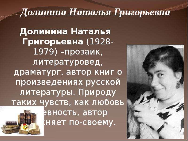Долинина Наталья Григорьевна (1928-1979) –прозаик, литературовед, драматург, автор книг о произведен
