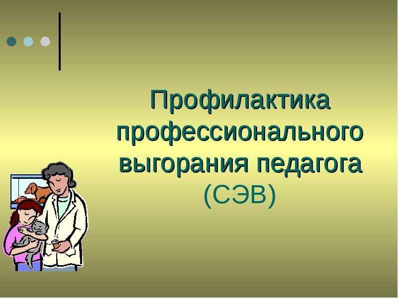 Презентация Профилактика профессионального выгорания педагога (СЭВ)