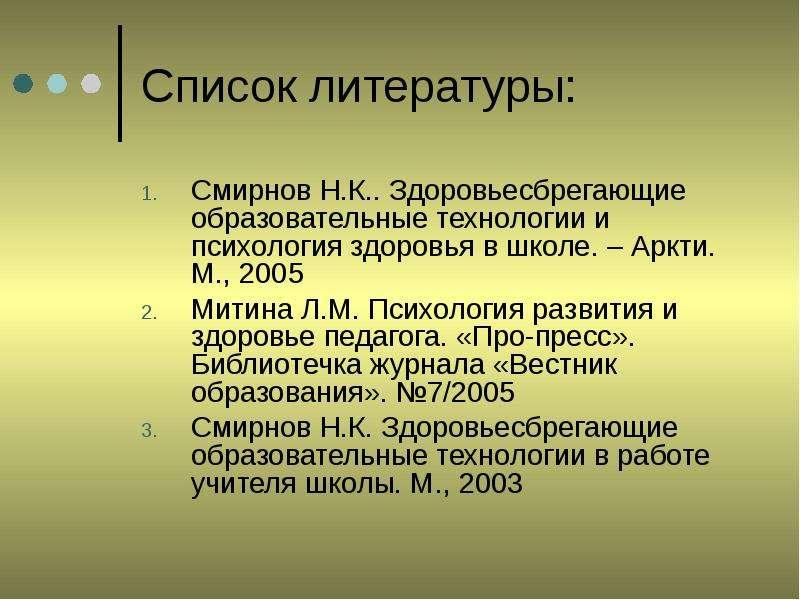 Список литературы: Смирнов Н. К. . Здоровьесбрегающие образовательные технологии и психология здоров
