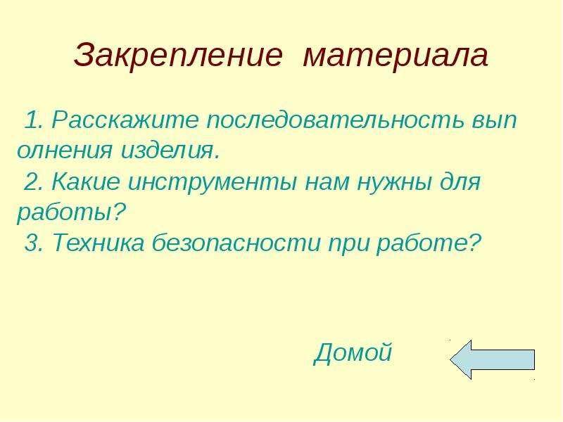 Закрепление материала 1. Расскажите последовательность выполнения изделия. 2. Какие инструменты нам