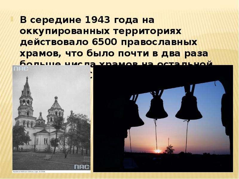 В середине 1943 года на оккупированных территориях действовало 6500 православных храмов, что было по