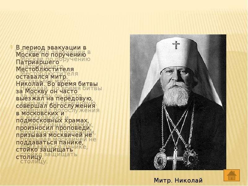 В период эвакуации в Москве по поручению Патриаршего Местоблюстителя оставался митр. Николай. Во вре