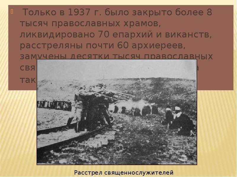Только в 1937 г. было закрыто более 8 тысяч православных храмов, ликвидировано 70 епархий и виканств