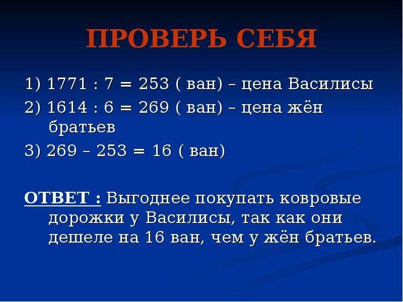 ПРОВЕРЬ СЕБЯ 1) 1771 : 7 = 253 ( ван) – цена Василисы 2) 1614 : 6 = 269 ( ван) – цена жён братьев 3)