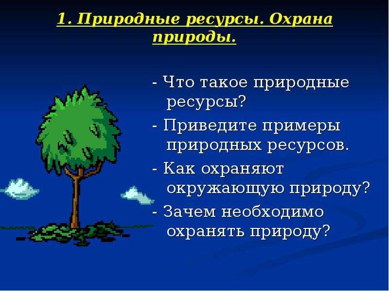 1. Природные ресурсы. Охрана природы. - Что такое природные ресурсы? - Приведите примеры природных р