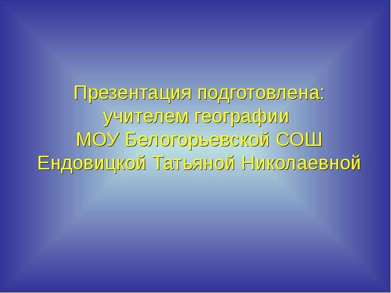 Презентация подготовлена: учителем географии МОУ Белогорьевской СОШ Ендовицкой Татьяной Николаевной
