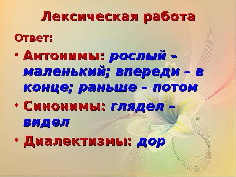 Лексическая работа Ответ: Антонимы: рослый – маленький; впереди – в конце; раньше – потом Синонимы: