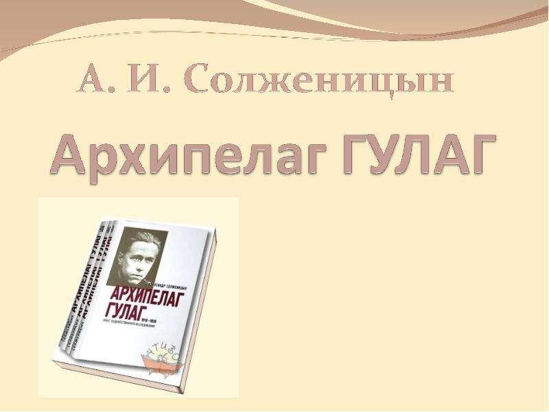 Презентация А. И. Солженицын «Архипелаг ГУЛАГ»