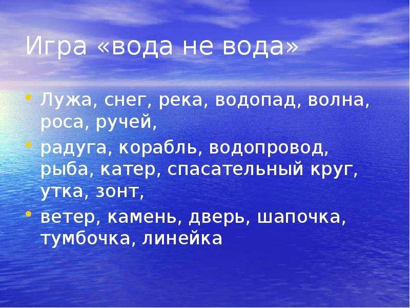 Игра «вода не вода» Лужа, снег, река, водопад, волна, роса, ручей, радуга, корабль, водопровод, рыба